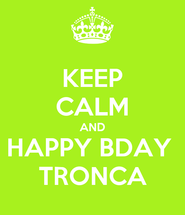 KEEP CALM AND HAPPY BDAY  TRONCA