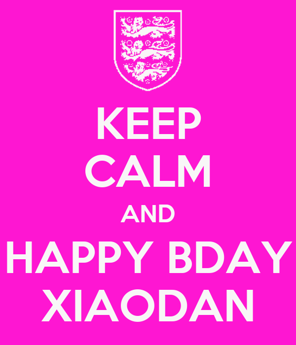 KEEP CALM AND HAPPY BDAY XIAODAN