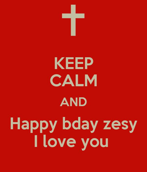 KEEP CALM AND Happy bday zesy I love you