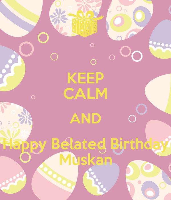 KEEP CALM AND Happy Belated Birthday Muskan