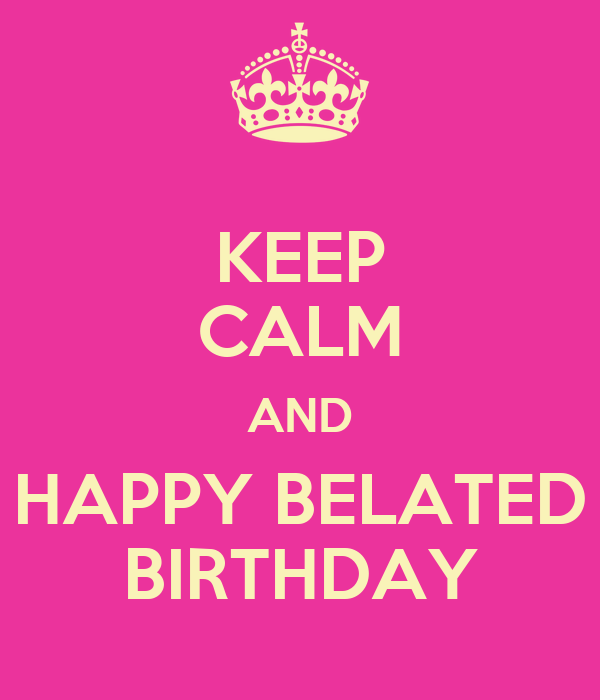 KEEP CALM AND HAPPY BELATED BIRTHDAY