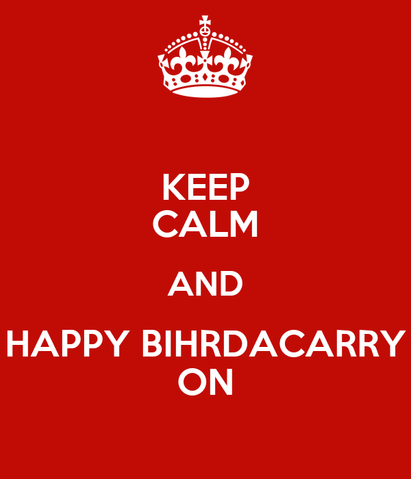 KEEP CALM AND HAPPY BIHRDACARRY ON