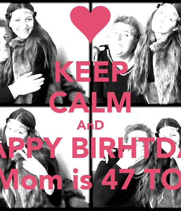 KEEP CALM AnD HAPPY BIRHTDAY MY Mom is 47 TOday