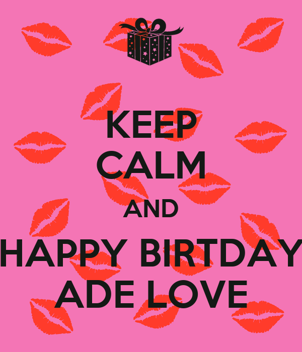 KEEP CALM AND HAPPY BIRTDAY ADE LOVE