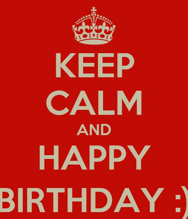 KEEP CALM AND HAPPY BIRTHDAY :)