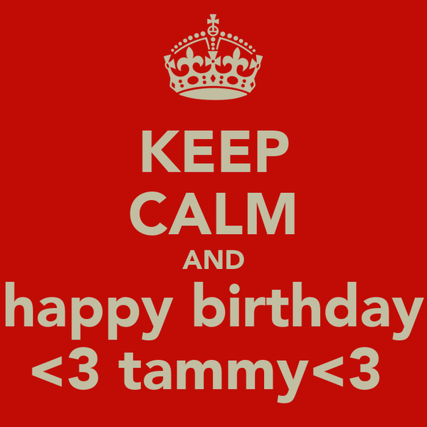 KEEP CALM AND happy birthday <3 tammy<3