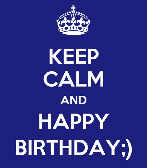 KEEP CALM AND HAPPY BIRTHDAY;)
