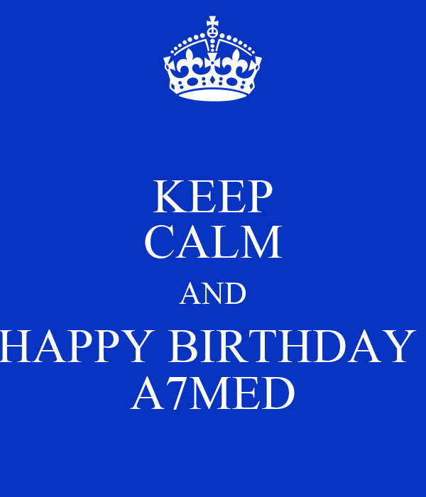 KEEP CALM AND HAPPY BIRTHDAY  A7MED