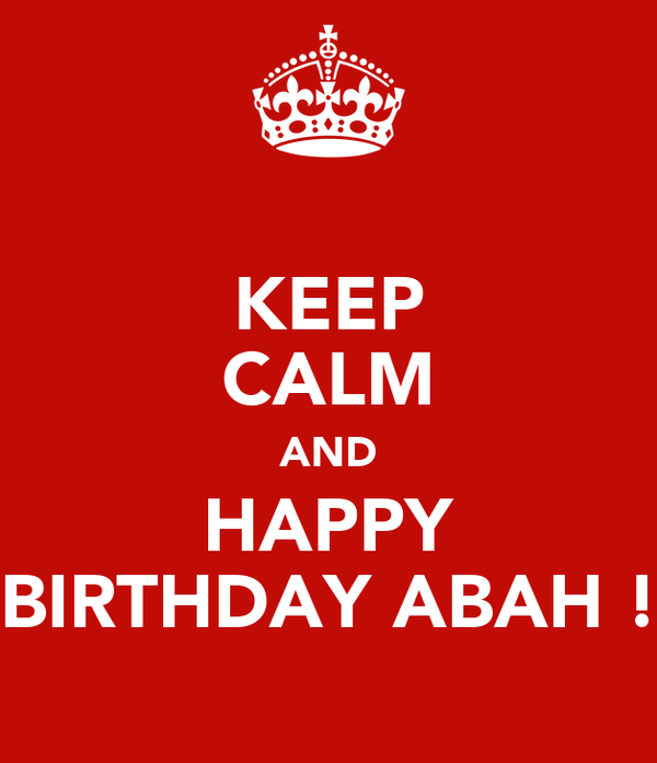 KEEP CALM AND HAPPY BIRTHDAY ABAH !