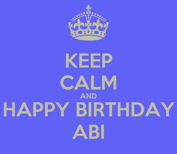 KEEP CALM AND HAPPY BIRTHDAY ABI
