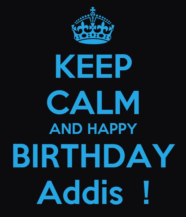 KEEP CALM AND HAPPY BIRTHDAY Addis  !