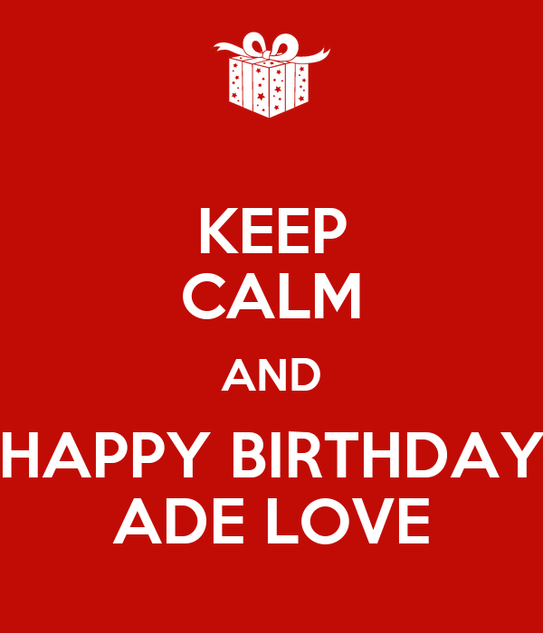 KEEP CALM AND HAPPY BIRTHDAY ADE LOVE