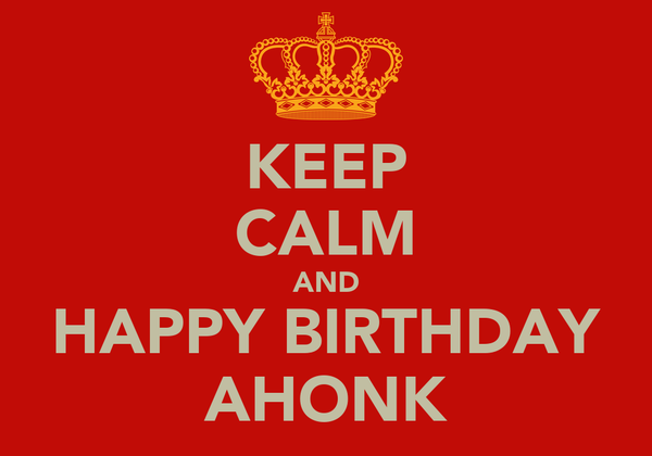 KEEP CALM AND HAPPY BIRTHDAY AHONK