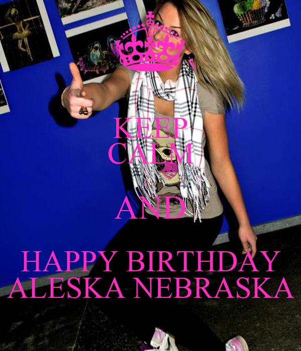KEEP CALM AND HAPPY BIRTHDAY ALESKA NEBRASKA