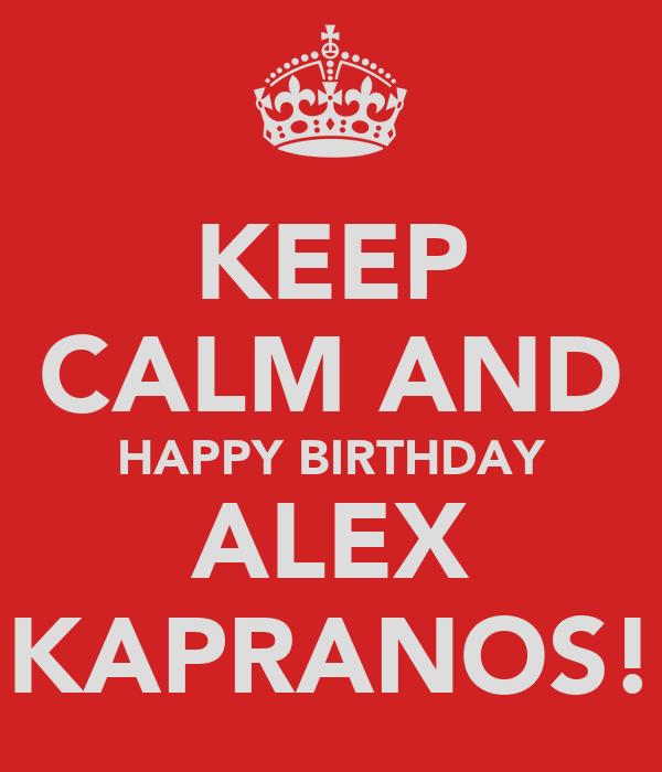 KEEP CALM AND HAPPY BIRTHDAY ALEX KAPRANOS!