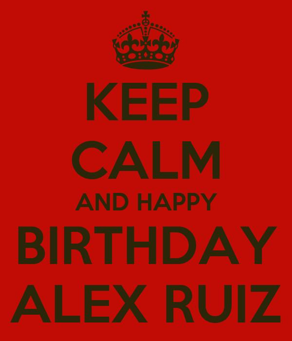KEEP CALM AND HAPPY BIRTHDAY ALEX RUIZ