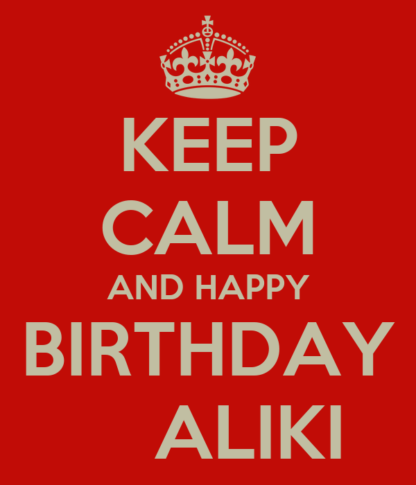 KEEP CALM AND HAPPY  BIRTHDAY       ALIKI