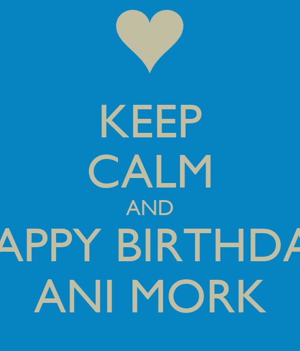 KEEP CALM AND HAPPY BIRTHDAY ANI MORK