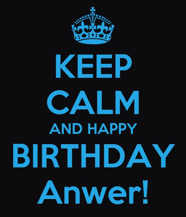 KEEP CALM AND HAPPY BIRTHDAY Anwer!