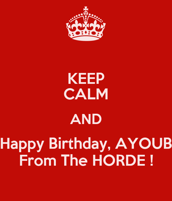 KEEP CALM AND Happy Birthday, AYOUB From The HORDE !