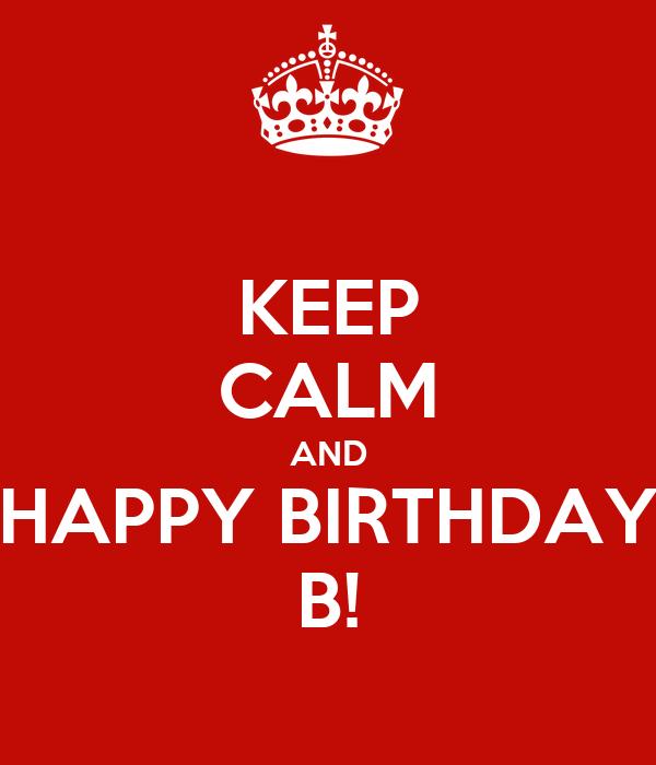 KEEP CALM AND HAPPY BIRTHDAY B!