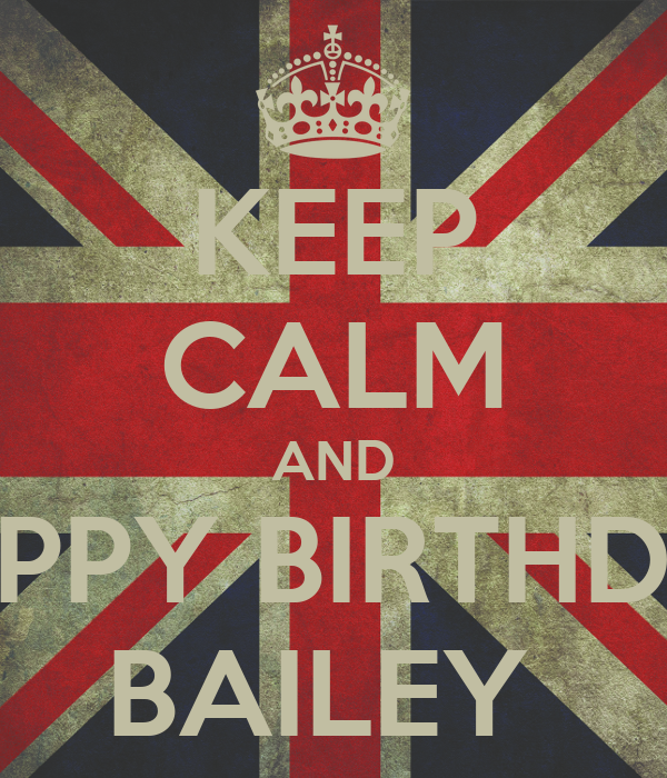 KEEP CALM AND HAPPY BIRTHDAY BAILEY