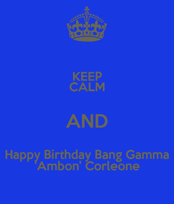 KEEP CALM AND Happy Birthday Bang Gamma 'Ambon' Corleone