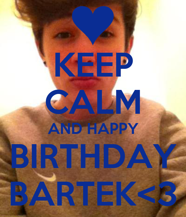 KEEP CALM AND HAPPY BIRTHDAY BARTEK<3