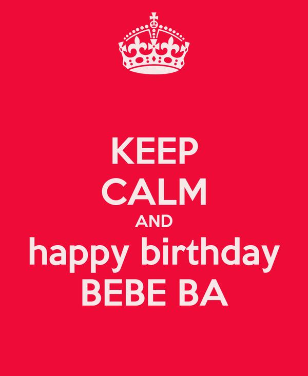 KEEP CALM AND happy birthday BEBE BA