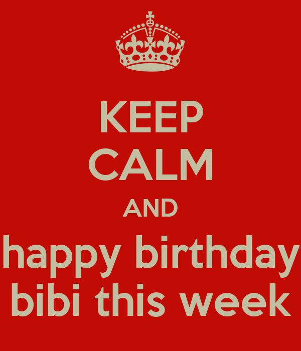 KEEP CALM AND happy birthday bibi this week