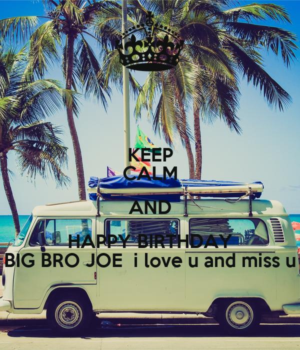 KEEP CALM AND HAPPY BIRTHDAY BIG BRO JOE  i love u and miss u