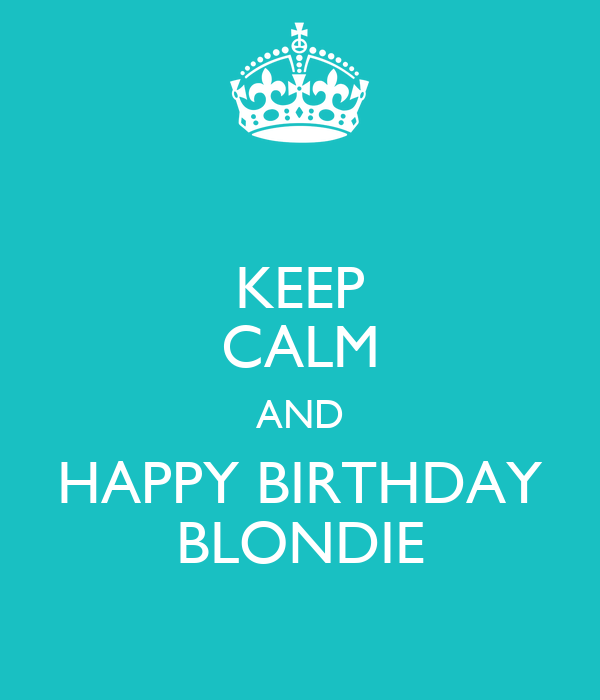 KEEP CALM AND HAPPY BIRTHDAY BLONDIE