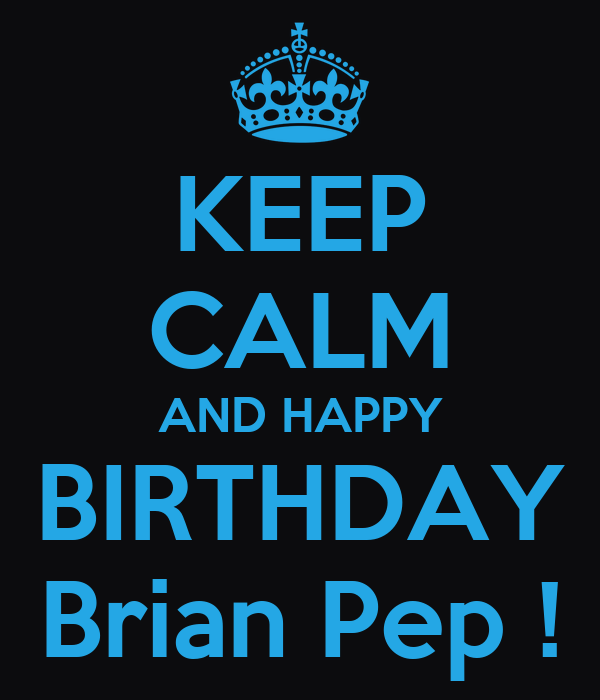 KEEP CALM AND HAPPY BIRTHDAY Brian Pep !