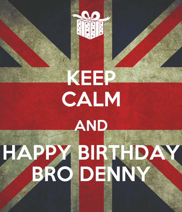 KEEP CALM AND HAPPY BIRTHDAY BRO DENNY Poster