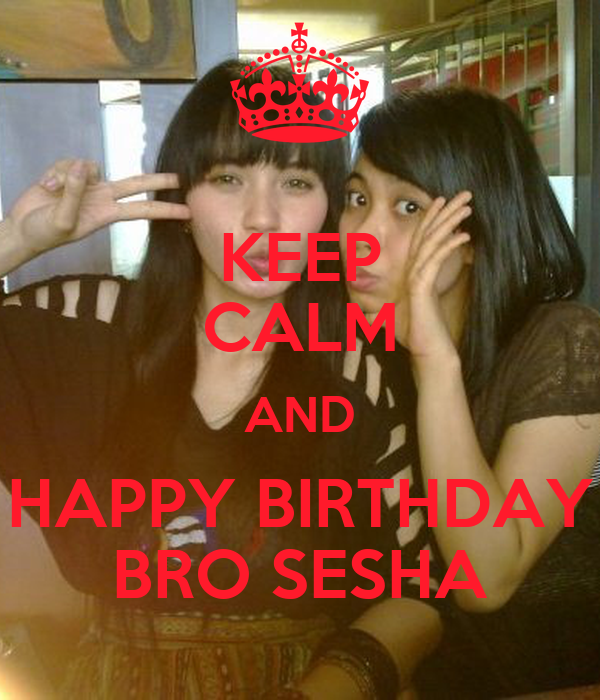 KEEP CALM AND HAPPY BIRTHDAY BRO SESHA