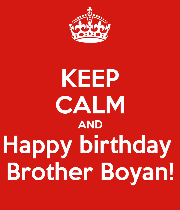 KEEP CALM AND Happy birthday  Brother Boyan!