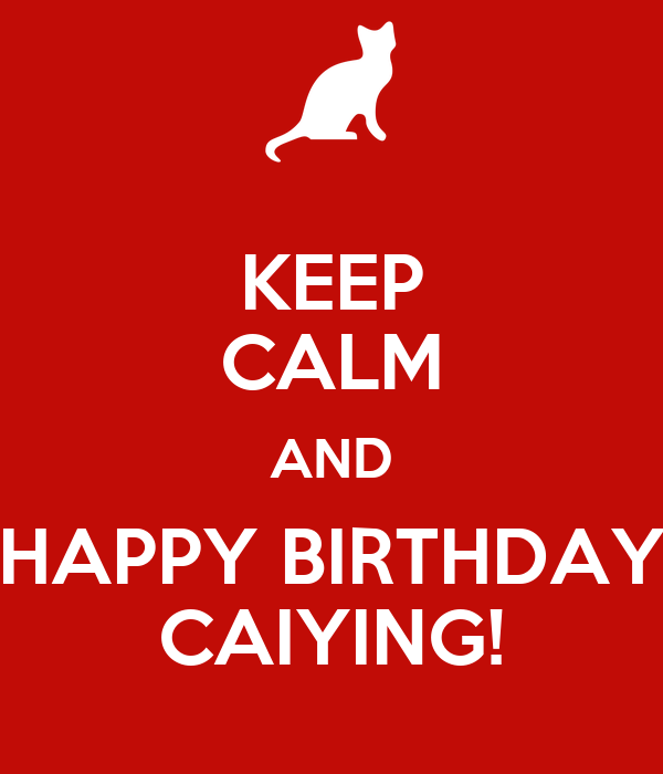 KEEP CALM AND HAPPY BIRTHDAY CAIYING!