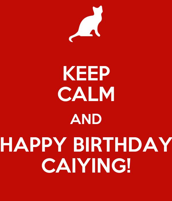 KEEP CALM AND HAPPY BIRTHDAY CAIYING!