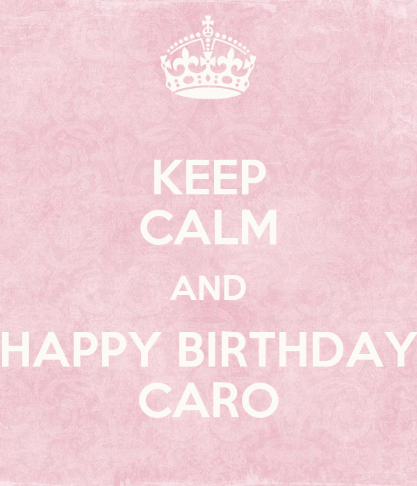 keep calm and happy birthday caro poster nat keep calm o matic. Black Bedroom Furniture Sets. Home Design Ideas