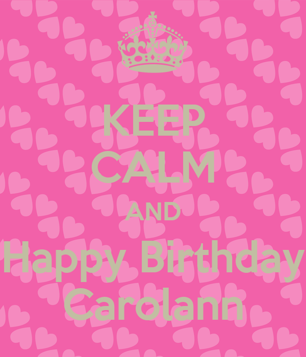 KEEP CALM AND Happy Birthday Carolann