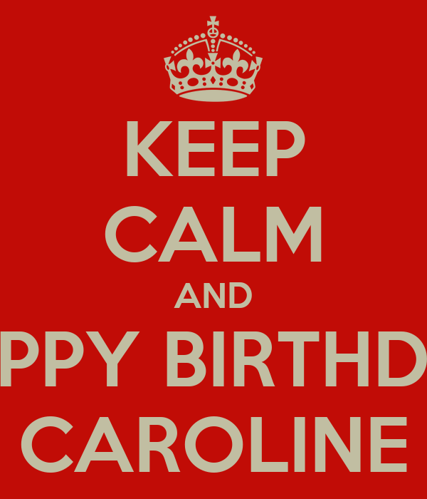 KEEP CALM AND HAPPY BIRTHDAY CAROLINE