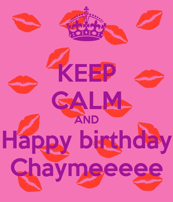 KEEP CALM AND Happy birthday Chaymeeeee