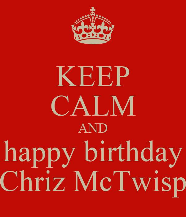 KEEP CALM AND happy birthday Chriz McTwisp