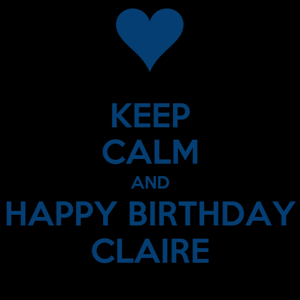 KEEP CALM AND HAPPY BIRTHDAY CLAIRE