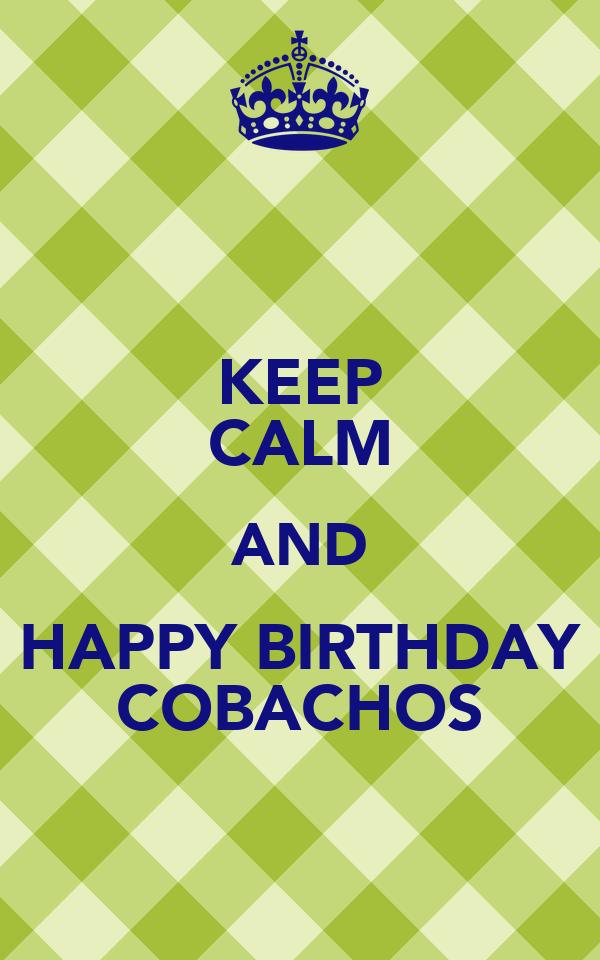 KEEP CALM AND HAPPY BIRTHDAY COBACHOS