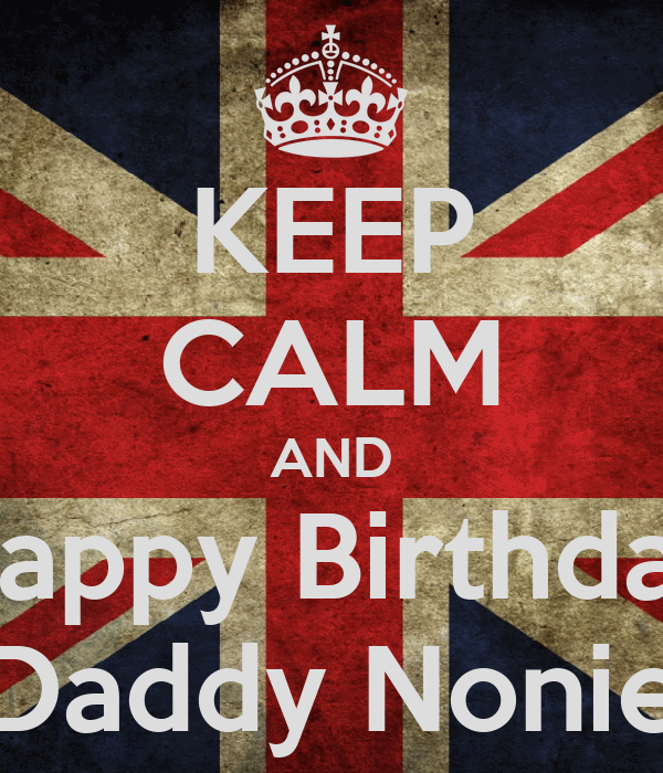 KEEP CALM AND Happy Birthday Daddy Nonie
