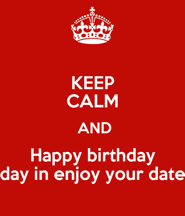 KEEP CALM  AND Happy birthday day in enjoy your date
