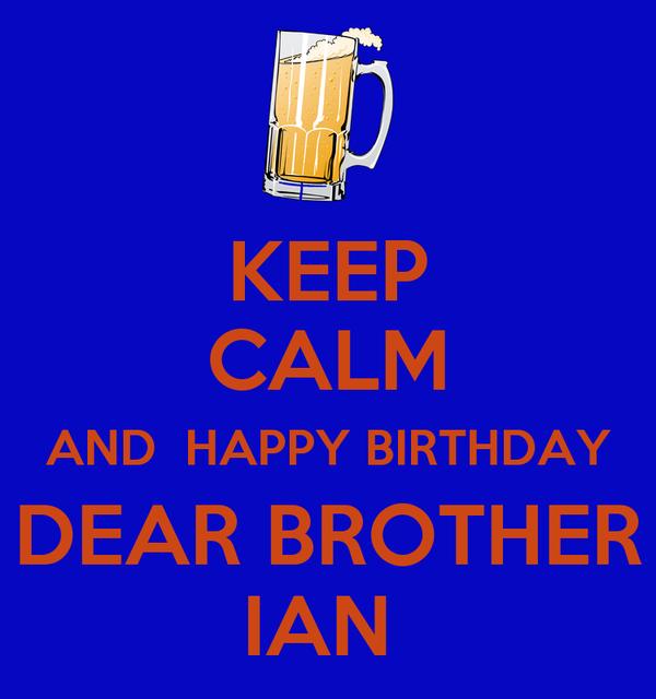 KEEP CALM AND  HAPPY BIRTHDAY DEAR BROTHER IAN