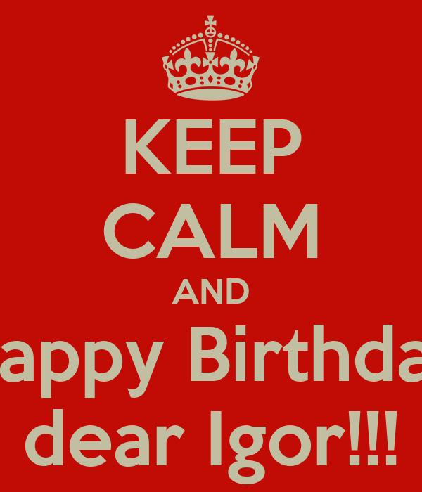 KEEP CALM AND Happy Birthday dear Igor!!!