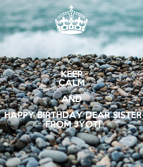 KEEP CALM AND  HAPPY BIRTHDAY DEAR SISTER  FROM JYOTI